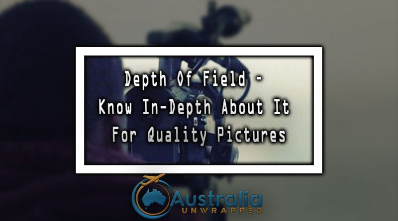 Depth of field – Know in-depth about it for quality pictures