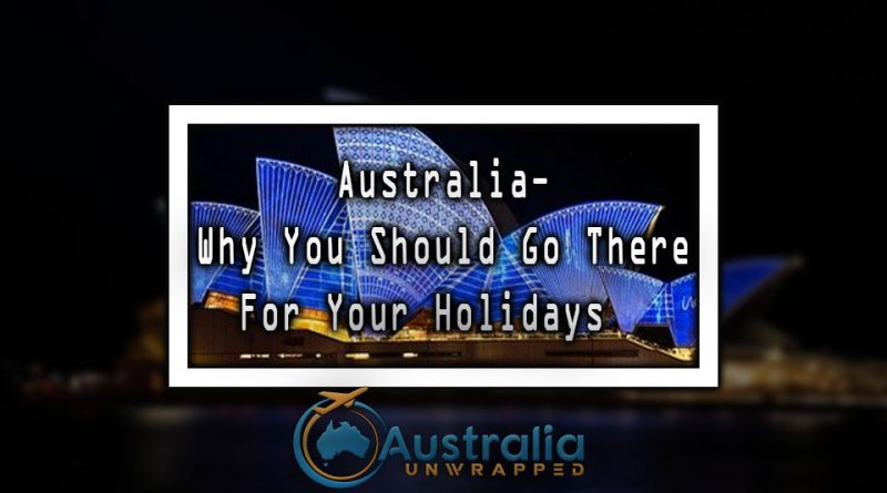 Australia- Why You Should Go There For Your Holidays