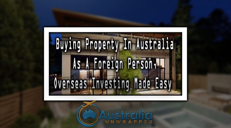 Buying Property In Australia As A Foreign Person, Overseas Investing Made Easy