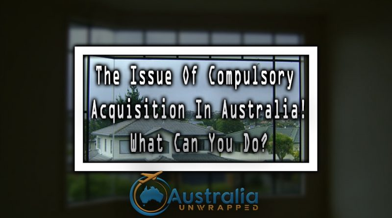 The Issue Of Compulsory Acquisition In Australia! What Can You Do
