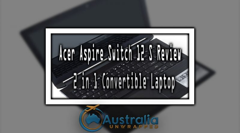 Acer Aspire Switch 12 S Review | 2 in 1 Convertible Laptop
