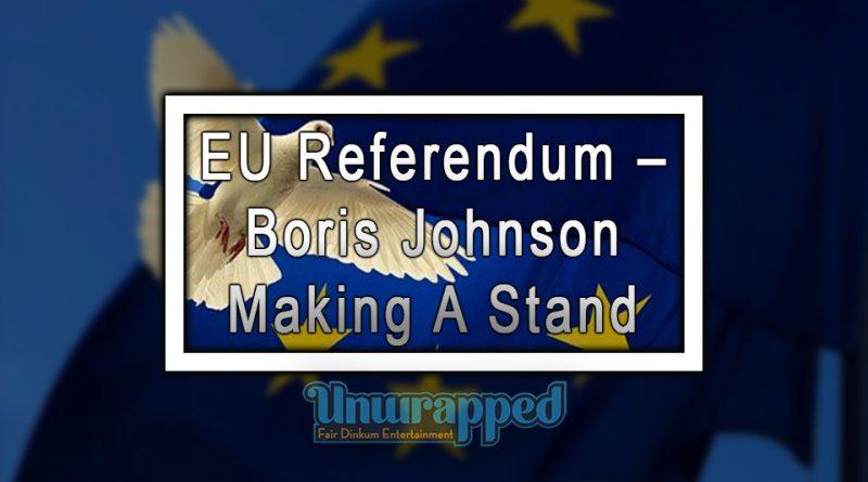 EU Referendum – Boris Johnson Making A Stand