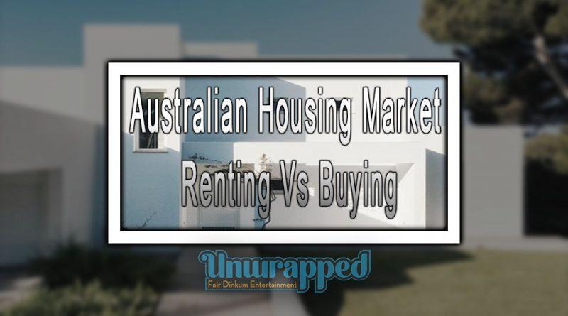 Australian Housing Market Renting Vs Buying