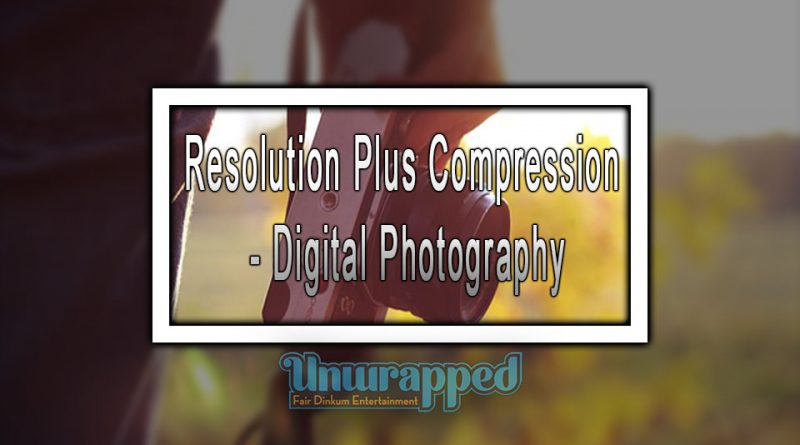 Resolution Plus Compression - Digital Photography