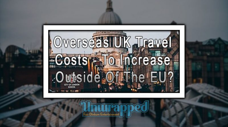 Overseas UK Travel Costs - To Increase Outside Of The EU