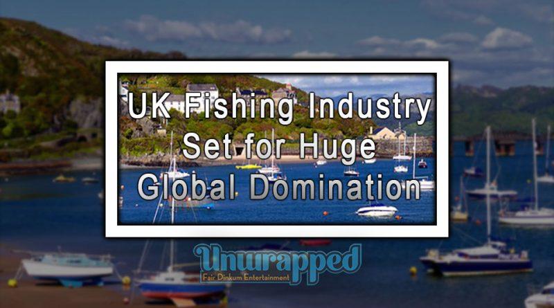 UK fishing Industry Set for Huge Global Domination