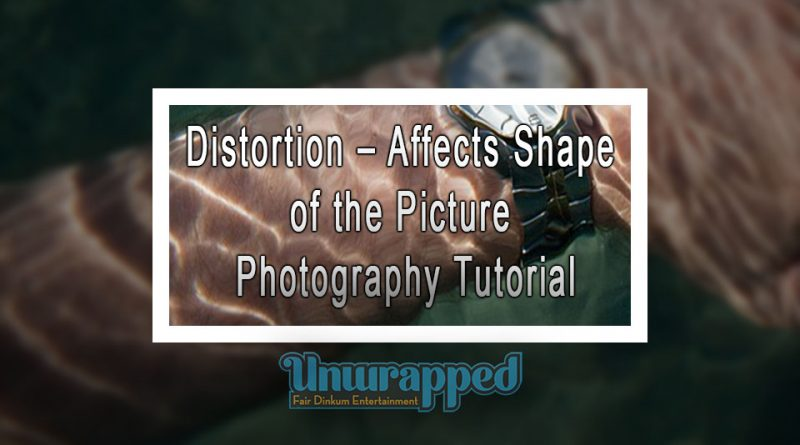 Distortion – Affects Shape of the Picture - Photography Tutorial