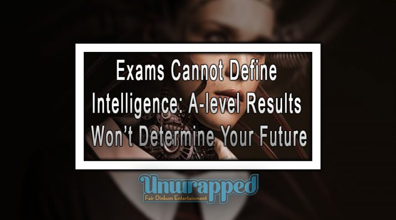 Exams Cannot Define Intelligence: A-level Results Won't Determine Your Future