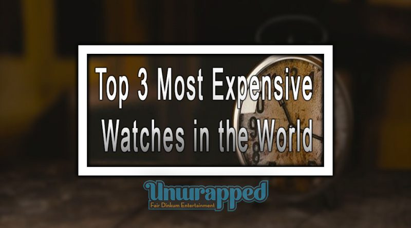 Top 3 Most Expensive Watches in the World