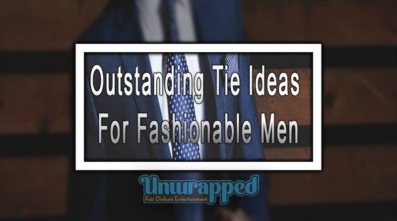 Outstanding Tie Ideas For Fashionable Men