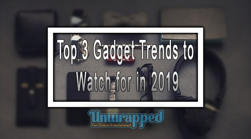 Top 3 Gadget Trends to Watch for in 2019