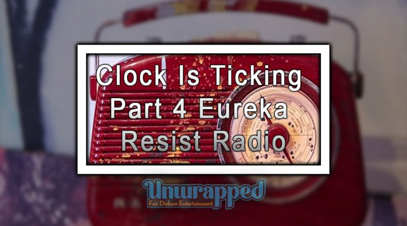 Clock Is Ticking Part 4 Eureka Resist Radio