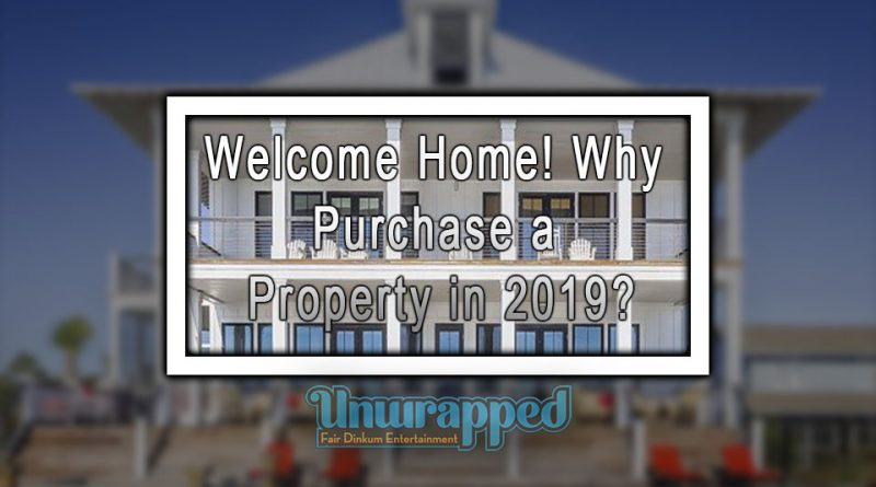 Welcome Home! Why Purchase a Property in 2019