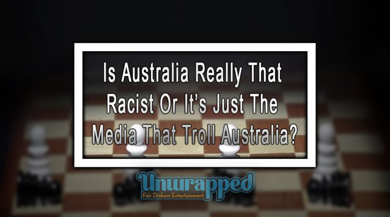 Is Australia Really That Racist Or It's Just The Media That Troll Australia