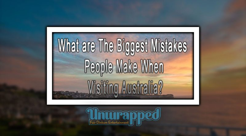What are The Biggest Mistakes People Make When Visiting Australia