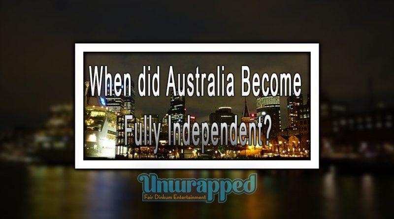 When did Australia Become Fully Independent