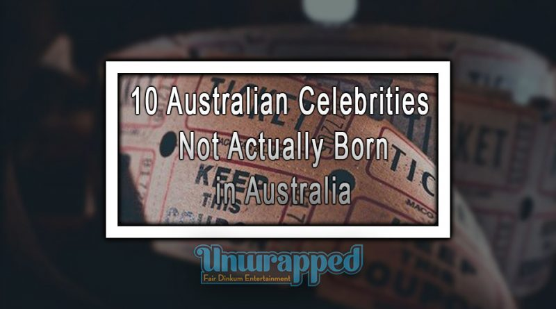 10 Australian Celebrities not Actually Born in Australia