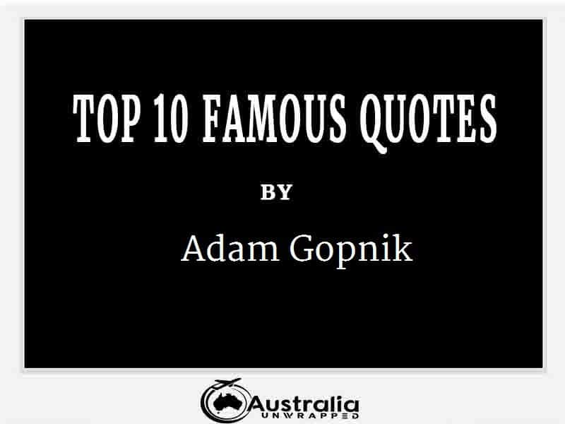 Adam Gopnik's Top 10 Popular and Famous Quotes