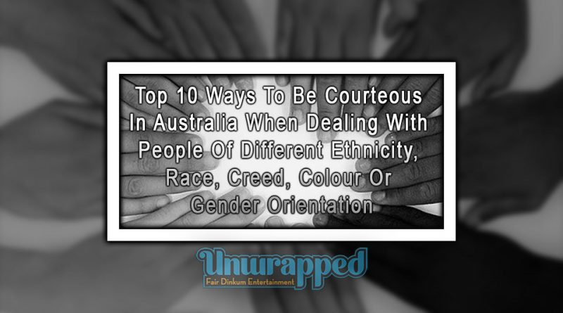 Top 10 Ways To Be Courteous In Australia When Dealing With People Of Different Ethnicity, Race, Creed, Colour Or Gender Orientation