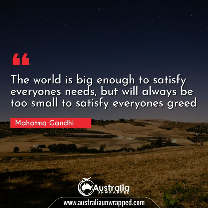 The world is big enough to satisfy everyones needs, but will always be too small to satisfy everyones greed