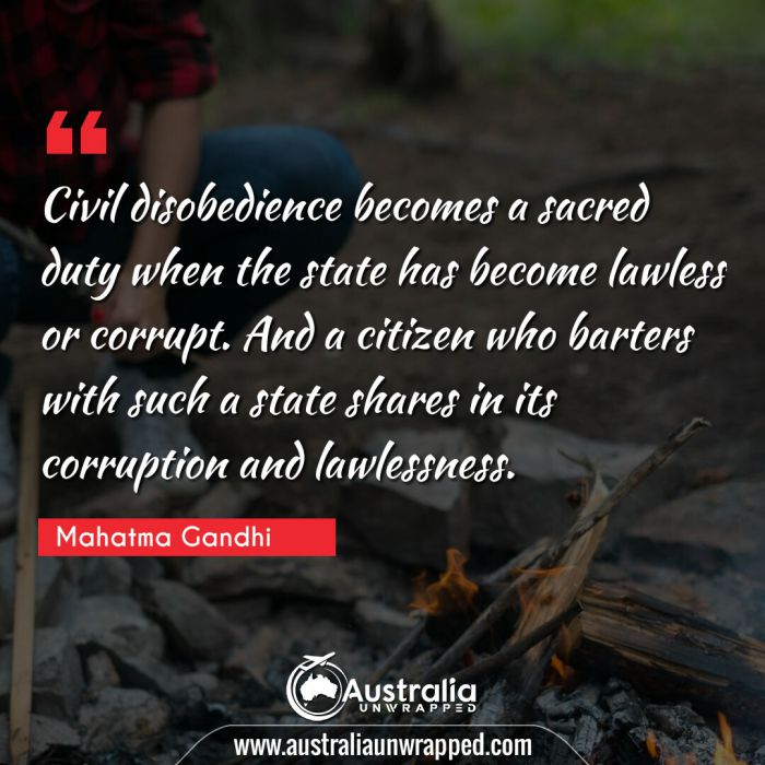 Civil disobedience becomes a sacred duty when the state has become lawless or corrupt. And a citizen who barters with such a state shares in its corruption and lawlessness.