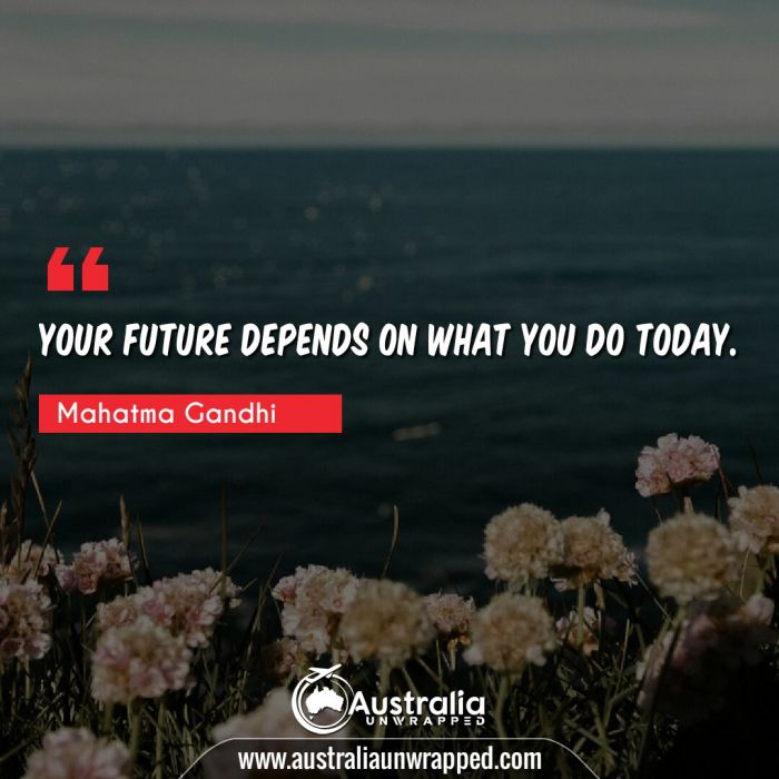 Your future depends on what you do today.