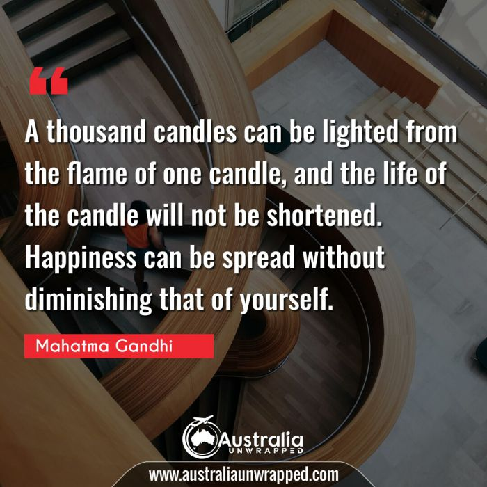 A thousand candles can be lighted from the flame of one candle, and the life of the candle will not be shortened. Happiness can be spread without diminishing that of yourself.