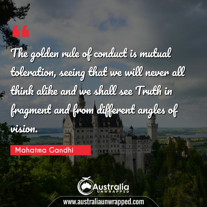 The golden rule of conduct is mutual toleration, seeing that we will never all think alike and we shall see Truth in fragment and from different angles of vision.