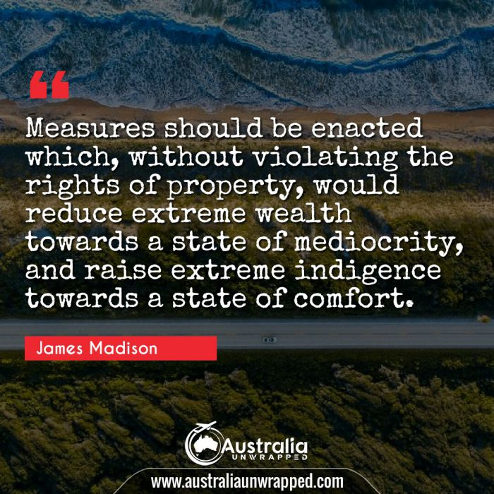 Measures should be enacted which, without violating the rights of property, would reduce extreme wealth towards a state of mediocrity, and raise extreme indigence towards a state of comfort.
