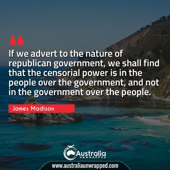 If we advert to the nature of republican government, we shall find that the censorial power is in the people over the government, and not in the government over the people.
