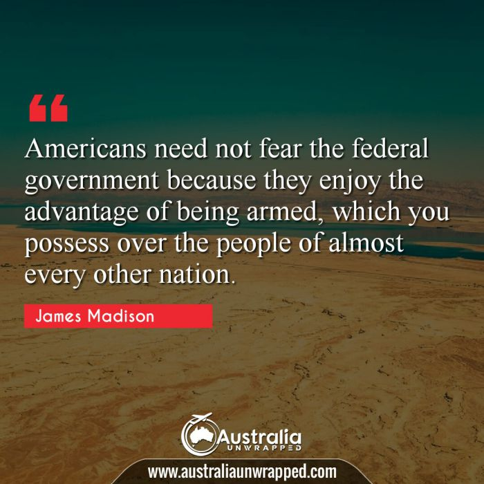 Americans need not fear the federal government because they enjoy the advantage of being armed, which you possess over the people of almost every other nation.