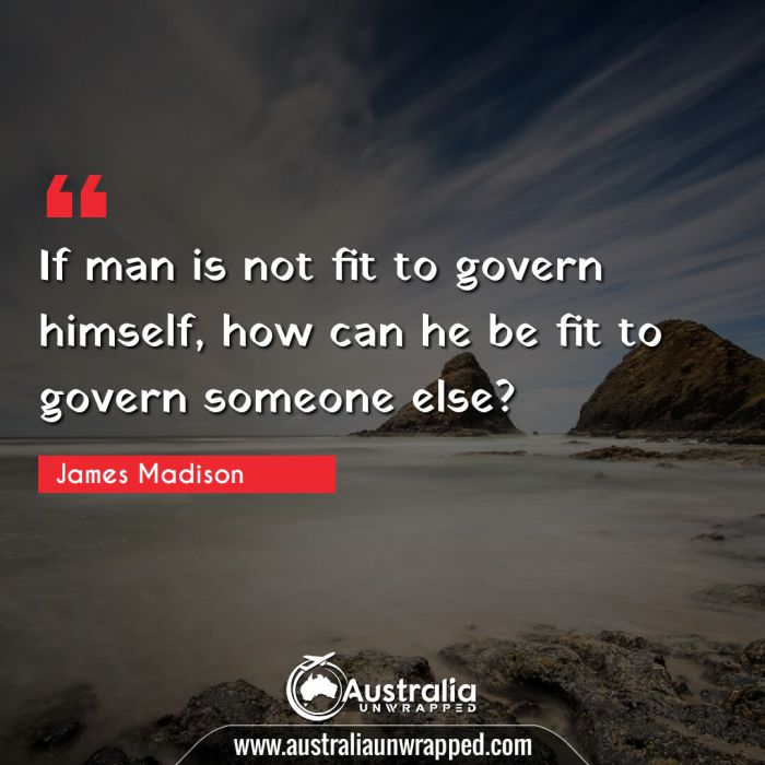 If man is not fit to govern himself, how can he be fit to govern someone else?