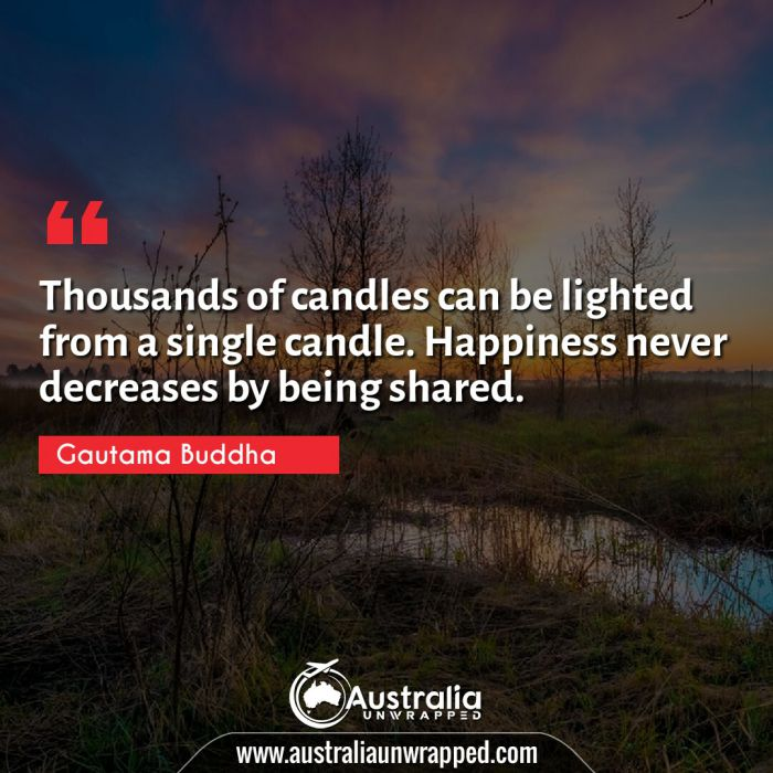Thousands of candles can be lighted from a single candle. Happiness never decreases by being shared.