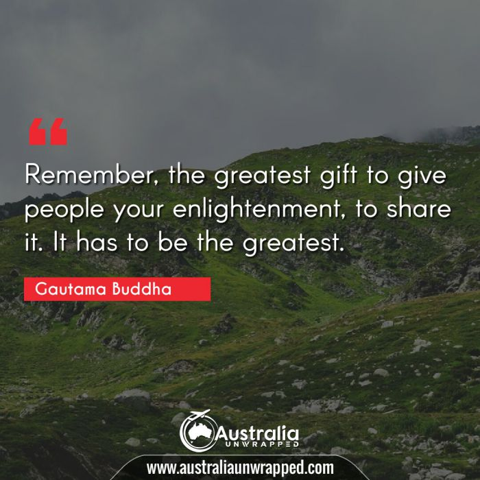 Remember, the greatest gift to give people your enlightenment, to share it. It has to be the greatest.