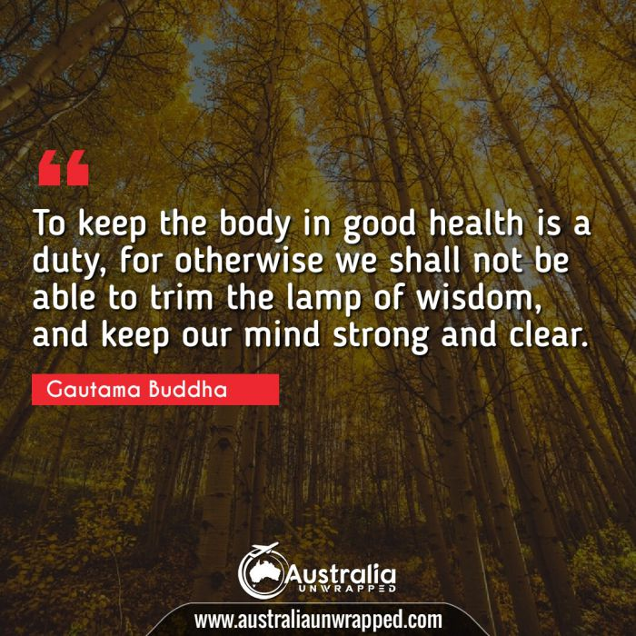 To keep the body in good health is a duty, for otherwise we shall not be able to trim the lamp of wisdom, and keep our mind strong and clear.