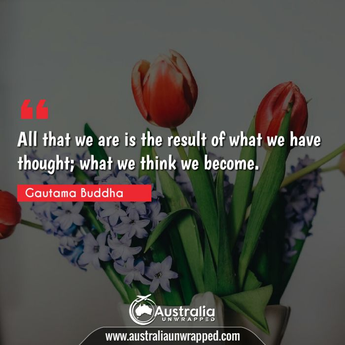 All that we are is the result of what we have thought; what we think we become.