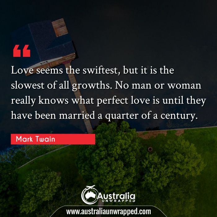 Love seems the swiftest, but it is the slowest of all growths. No man or woman really knows what perfect love is until they have been married a quarter of a century.