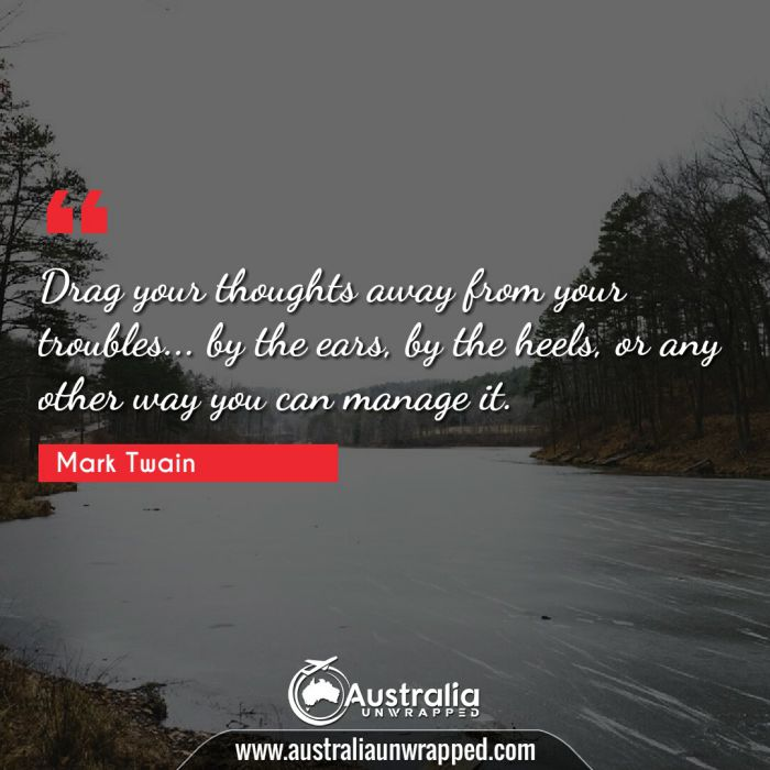 Drag your thoughts away from your troubles… by the ears, by the heels, or any other way you can manage it.