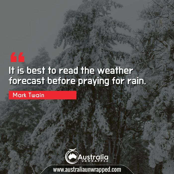 It is best to read the weather forecast before praying for rain.