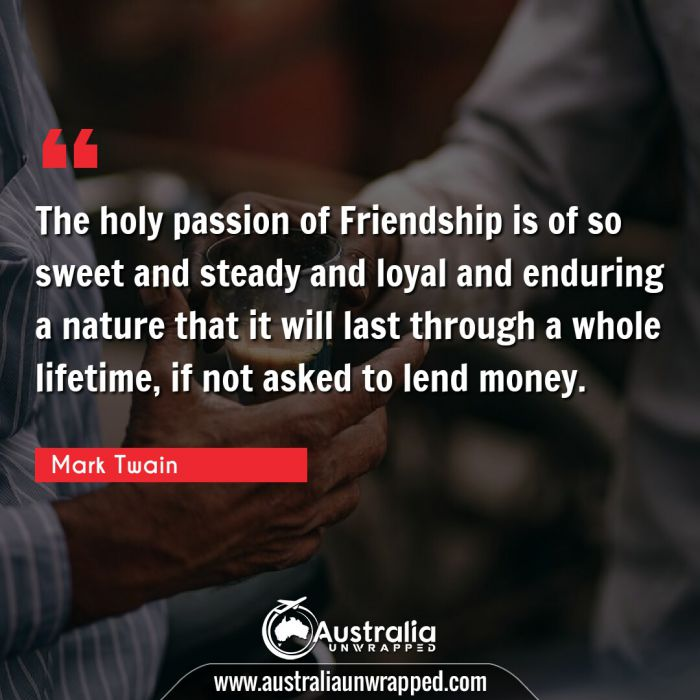 The holy passion of Friendship is of so sweet and steady and loyal and enduring a nature that it will last through a whole lifetime, if not asked to lend money.