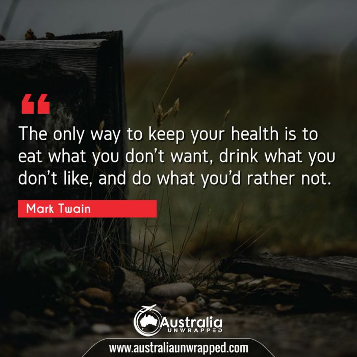 The only way to keep your health is to eat what you don't want, drink what you don't like, and do what you'd rather not.