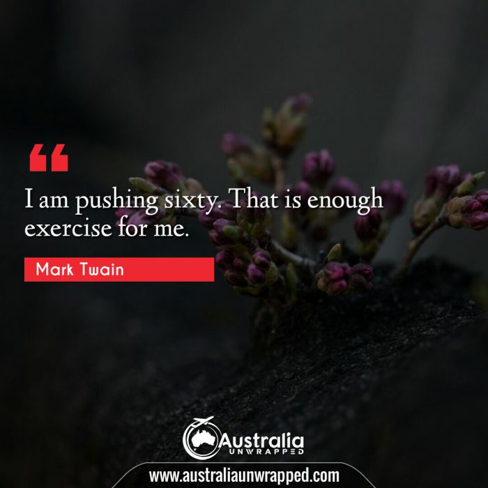 I am pushing sixty. That is enough exercise for me.