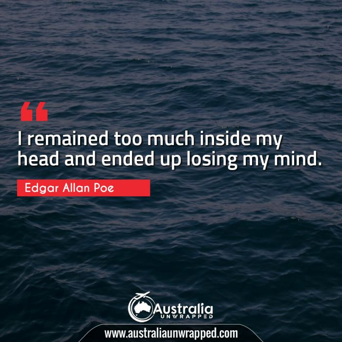I remained too much inside my head and ended up losing my mind.
