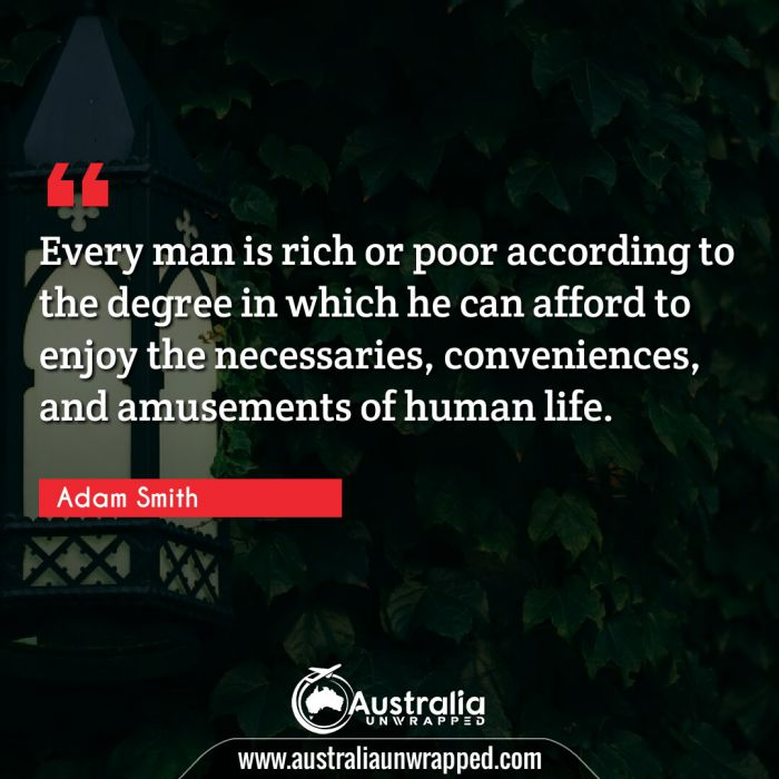 Every man is rich or poor according to the degree in which he can afford to enjoy the necessaries, conveniences, and amusements of human life.