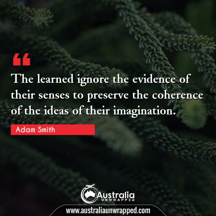 The learned ignore the evidence of their senses to preserve the coherence of the ideas of their imagination.