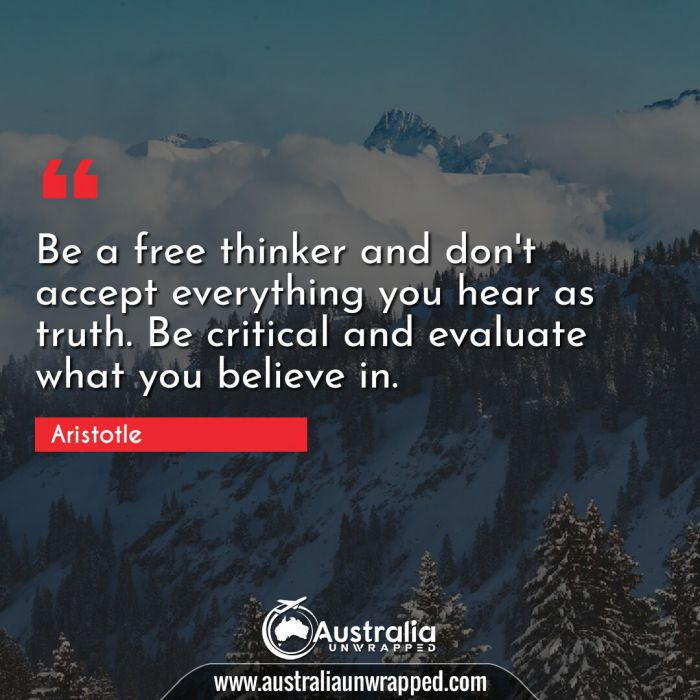 Be a free thinker and don't accept everything you hear as truth. Be critical and evaluate what you believe in.