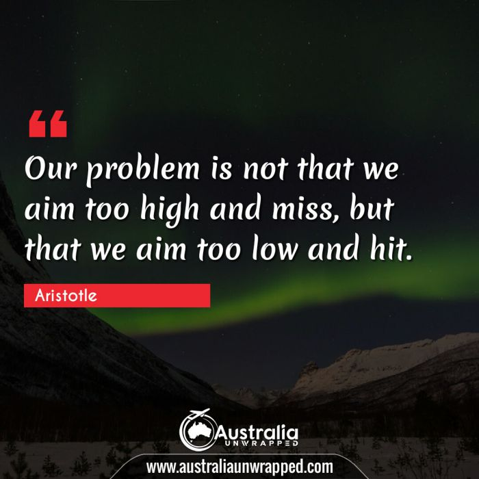 Our problem is not that we aim too high and miss, but that we aim too low and hit.