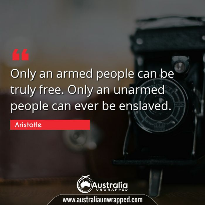Only an armed people can be truly free. Only an unarmed people can ever be enslaved.