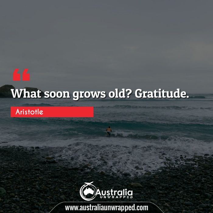What soon grows old? Gratitude.