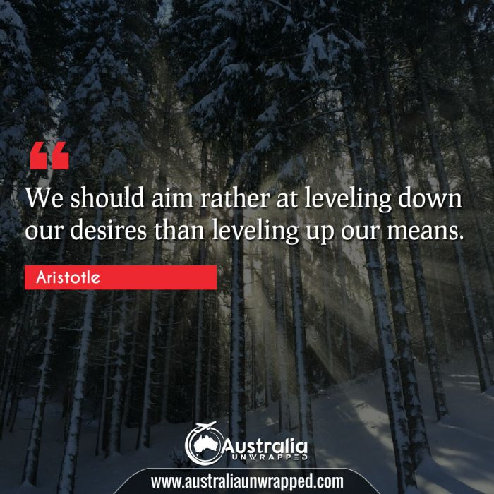 We should aim rather at leveling down our desires than leveling up our means.